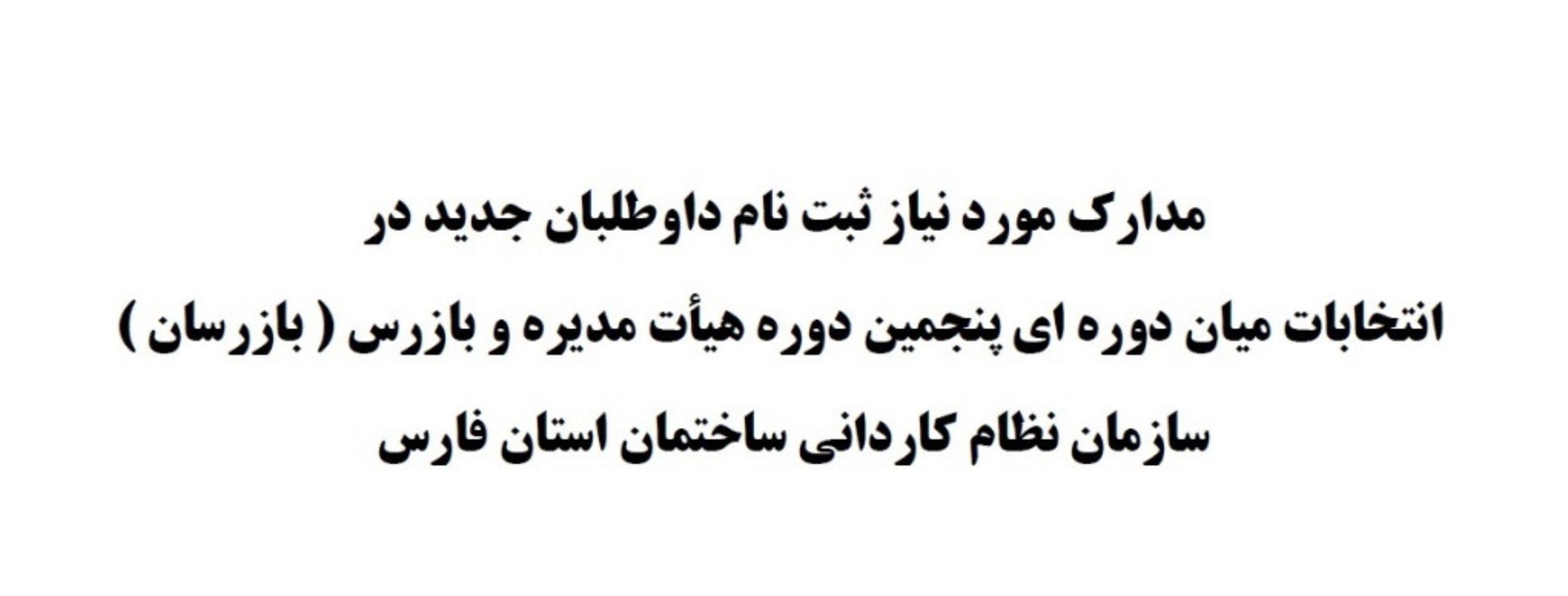مدارک مورد نیاز ثبت نام داوطلبان جدید در انتخابات میان دوره ای پنجمین دوره هیأت مدیره و بازرس ( بازرسان ) سازمان نظام کاردانی ساختمان استان فارس